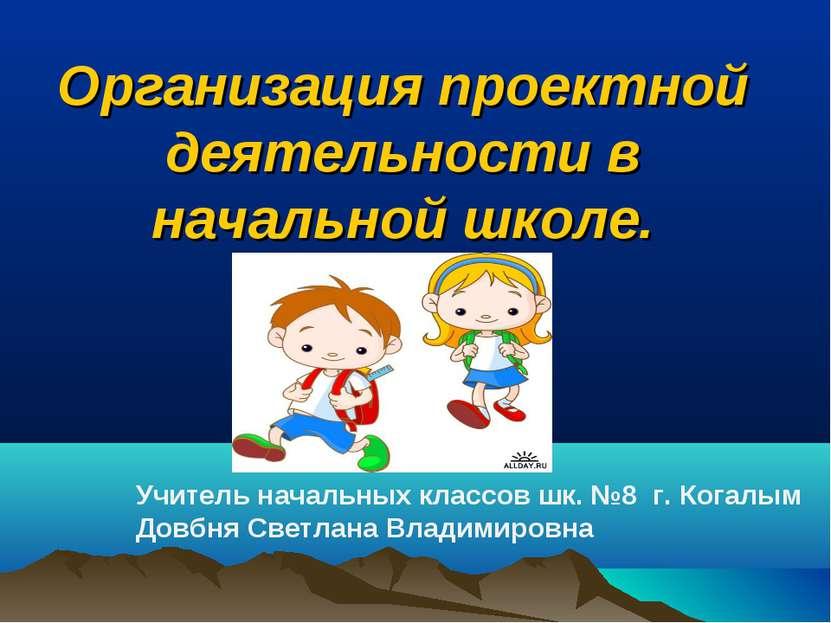 Организация проектной деятельности в начальной школе. Учитель начальных класс...