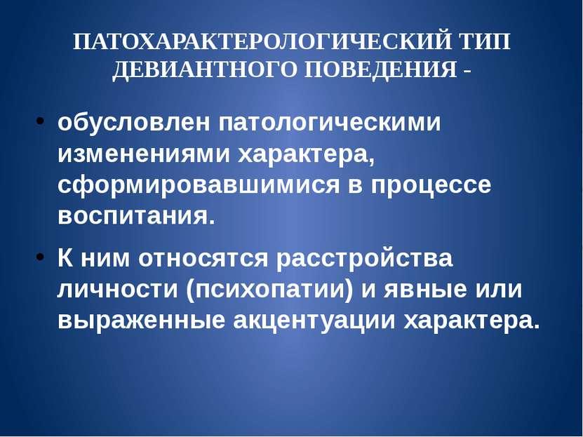 ПАТОХАРАКТЕРОЛОГИЧЕСКИЙ ТИП ДЕВИАНТНОГО ПОВЕДЕНИЯ - обусловлен патологическим...