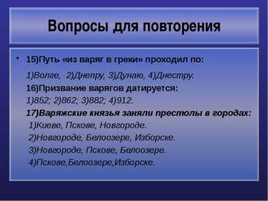 Вопросы для повторения 15)Путь «из варяг в греки» проходил по: 1)Волге, 2)Дне...