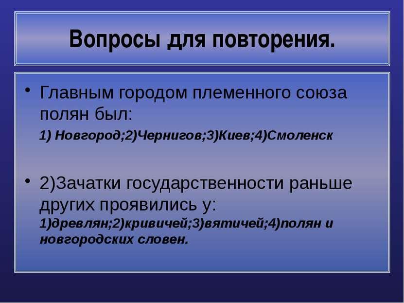 Вопросы для повторения. Главным городом племенного союза полян был: 1) Новгор...