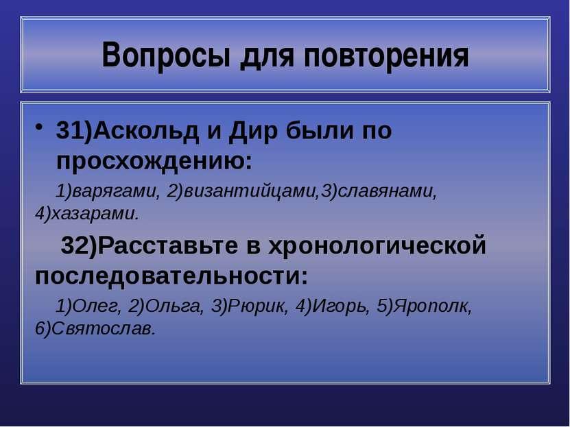 Вопросы для повторения 31)Аскольд и Дир были по просхождению: 1)варягами, 2)в...
