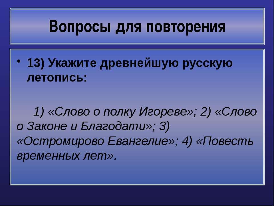 Вопросы для повторения 13) Укажите древнейшую русскую летопись: 1) «Слово о п...