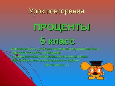 Урок повторения ПРОЦЕНТЫ 5 класс Михайлова А.Ф., учитель математики муниципал...