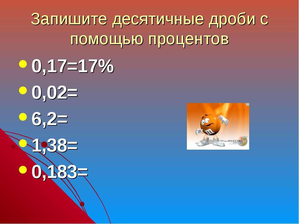 Запишите десятичные дроби с помощью процентов 0,17=17% 0,02= 6,2= 1,38= 0,183=