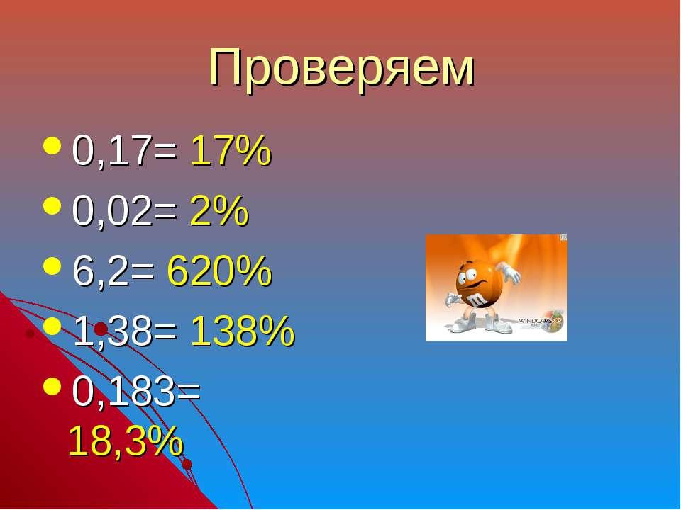 Проверяем 0,17= 17% 0,02= 2% 6,2= 620% 1,38= 138% 0,183= 18,3%