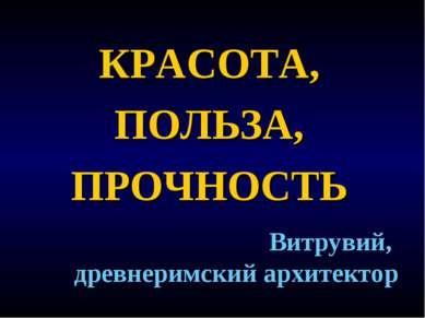 КРАСОТА, ПОЛЬЗА, ПРОЧНОСТЬ Витрувий, древнеримский архитектор