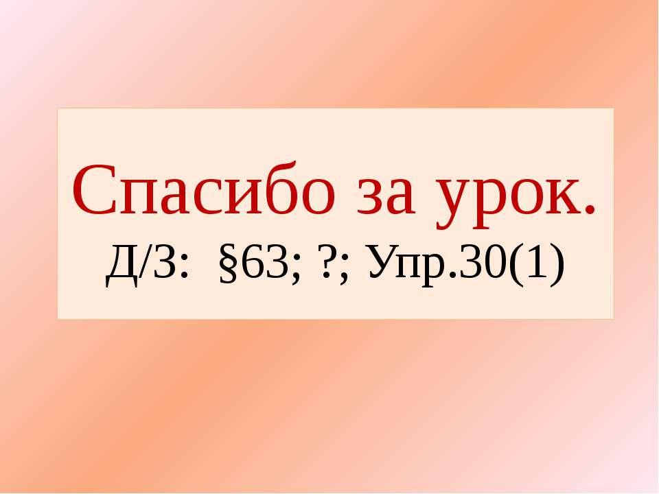 Спасибо за урок. Д/З: §63; ?; Упр.30(1)