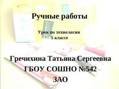 Ручные работы Гречихина Татьяна Сергеевна ГБОУ СОШНО №542 ЗАО Урок по техноло...