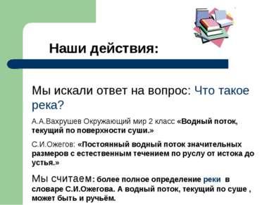 Наши действия: Мы искали ответ на вопрос: Что такое река? А.А.Вахрушев Окружа...