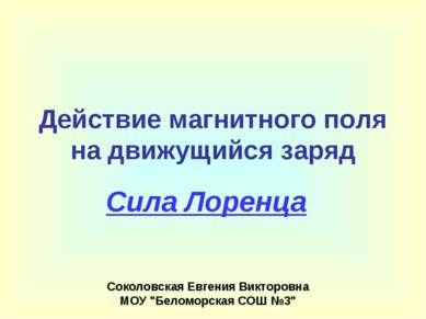 Действие магнитного поля на движущийся заряд Сила Лоренца Соколовская Евгения...