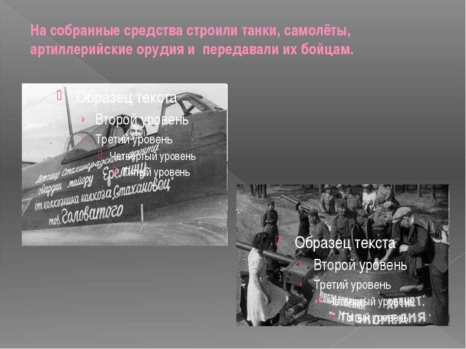 На собранные средства строили танки, самолёты, артиллерийские орудия и переда...