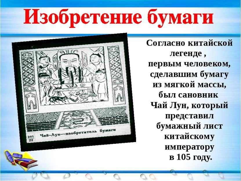 Согласно китайской легенде , первым человеком, сделавшим бумагу из мягкой мас...