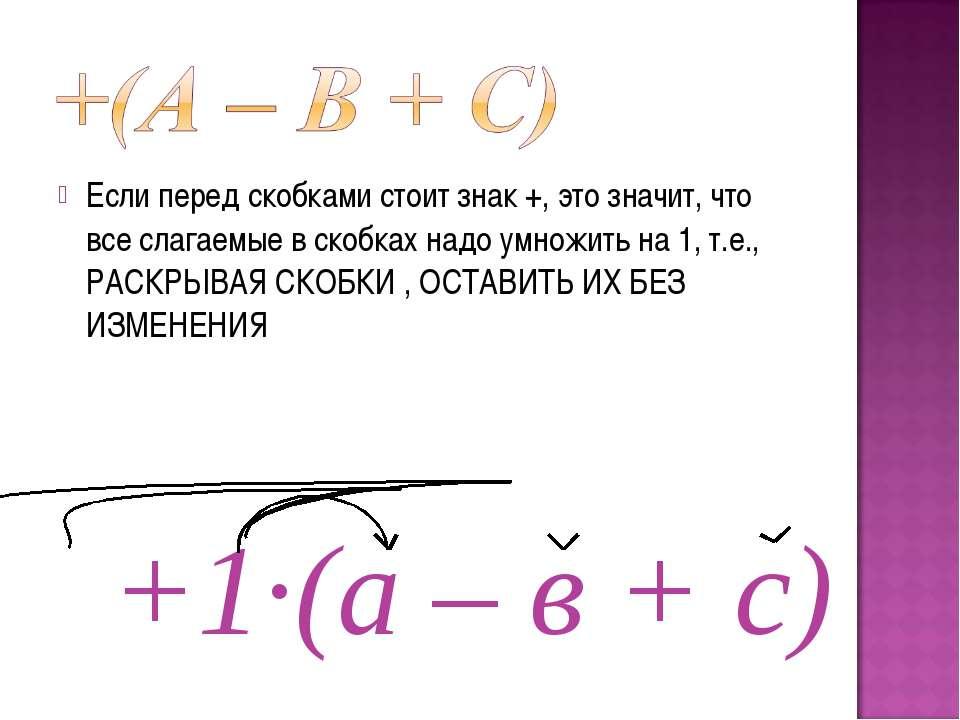 Если перед скобками стоит знак +, это значит, что все слагаемые в скобках над...