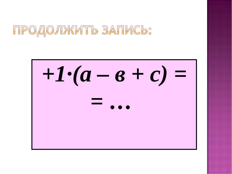 +1·(а – в + с) = = …