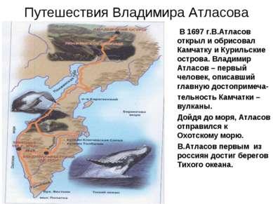 Путешествия Владимира Атласова В 1697 г.В.Атласов открыл и обрисовал Камчатку...