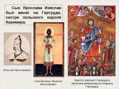 Сын Ярослава Изяслав был женат на Гертруде, сестре польского короля Казимира....