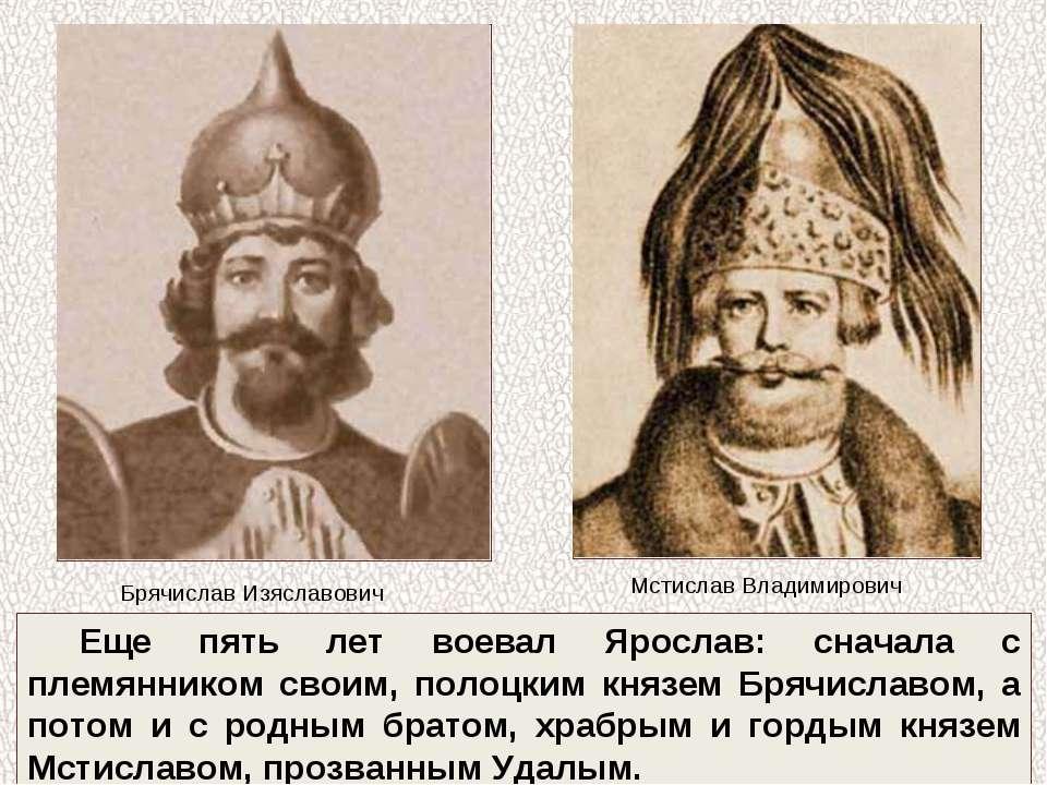 Еще пять лет воевал Ярослав: сначала с племянником своим, полоцким князем Бря...
