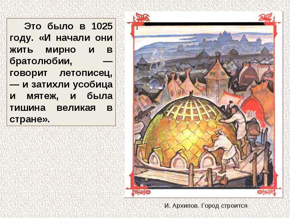 Это было в 1025 году. «И начали они жить мирно и в братолюбии, — говорит лето...