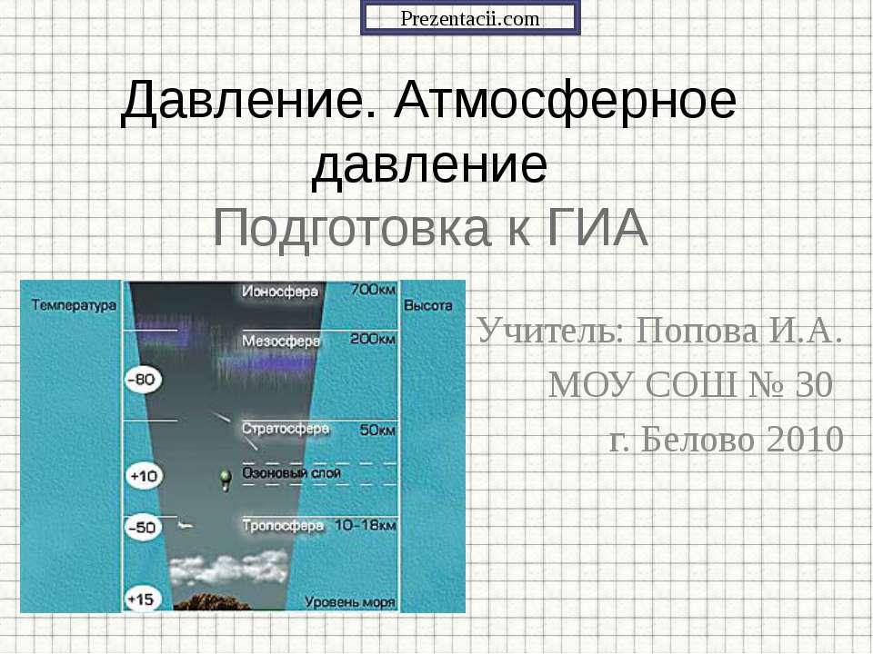 Учитель: Попова И.А. МОУ СОШ № 30 г. Белово 2010 Давление. Атмосферное давлен...