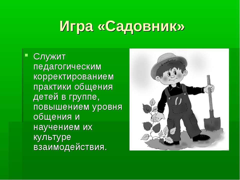 Игра «Садовник» Служит педагогическим корректированием практики общения детей...