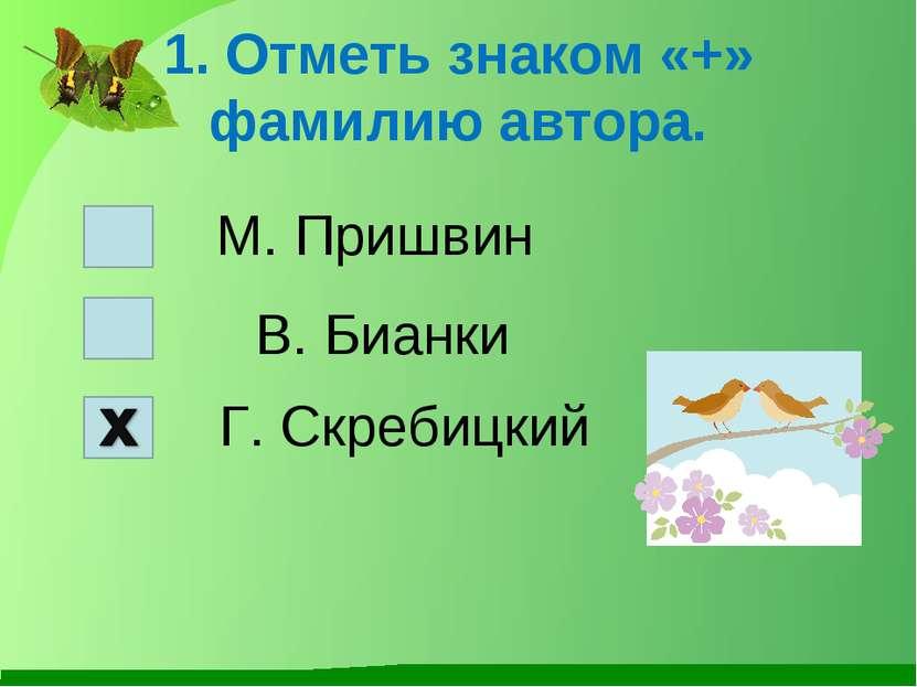 1. Отметь знаком «+» фамилию автора. М. Пришвин В. Бианки Г. Скребицкий
