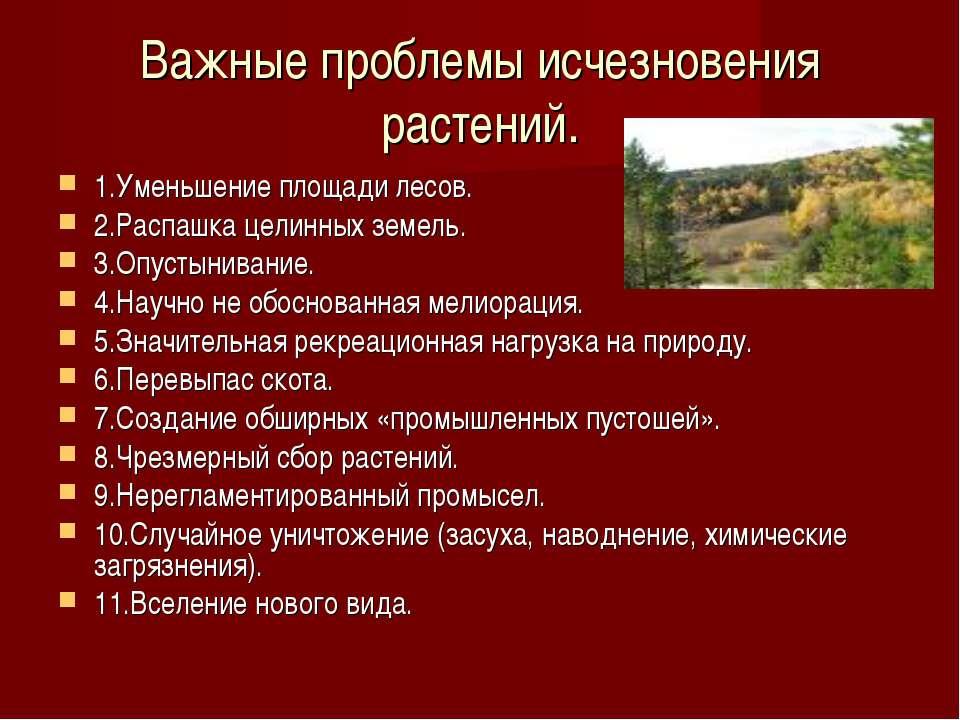 Важные проблемы исчезновения растений. 1.Уменьшение площади лесов. 2.Распашка...
