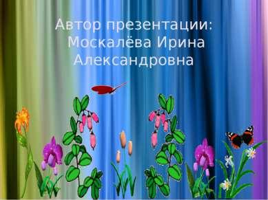 Автор презентации: Москалёва Ирина Александровна