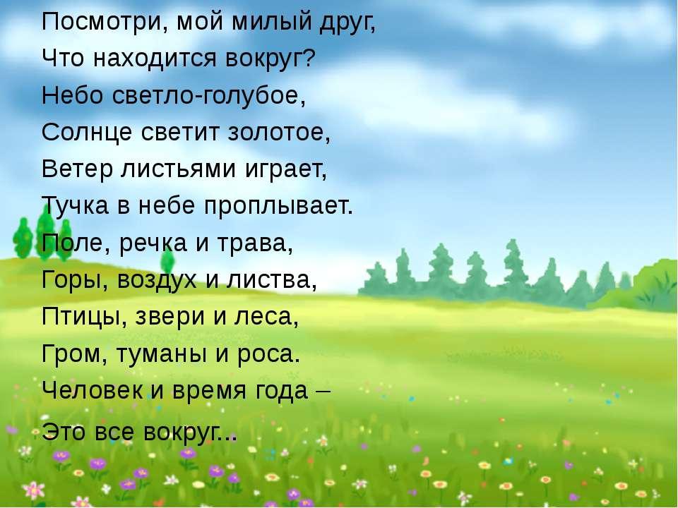 Посмотри, мой милый друг, Что находится вокруг? Небо светло-голубое, Солнце с...