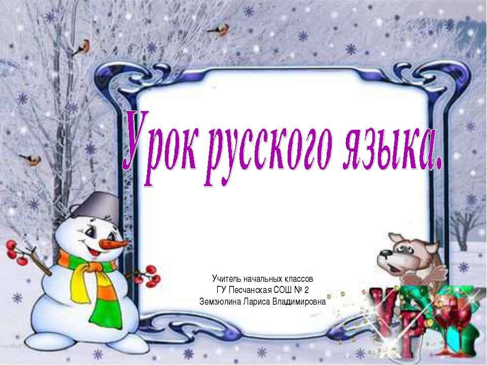 Учитель начальных классов ГУ Песчанская СОШ № 2 Земзюлина Лариса Владимировна