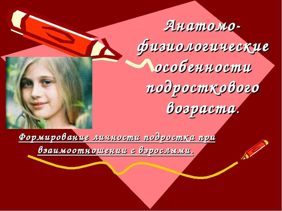 Анатомо-физиологические особенности подросткового возраста. Формирование личн...