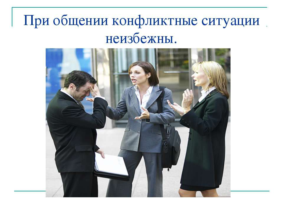 При общении конфликтные ситуации неизбежны.