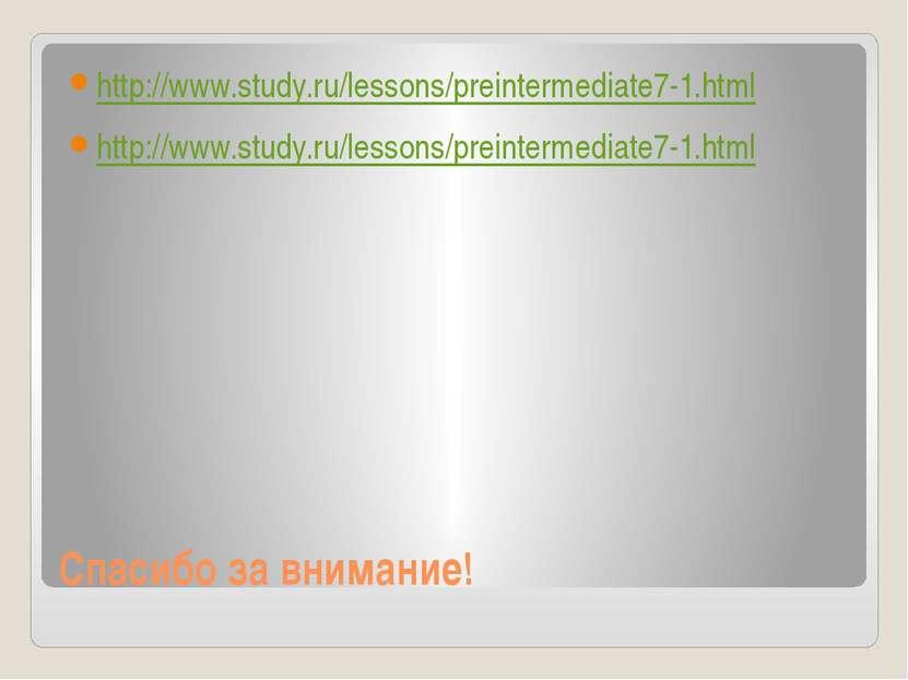 Спасибо за внимание! http://www.study.ru/lessons/preintermediate7-1.html http...