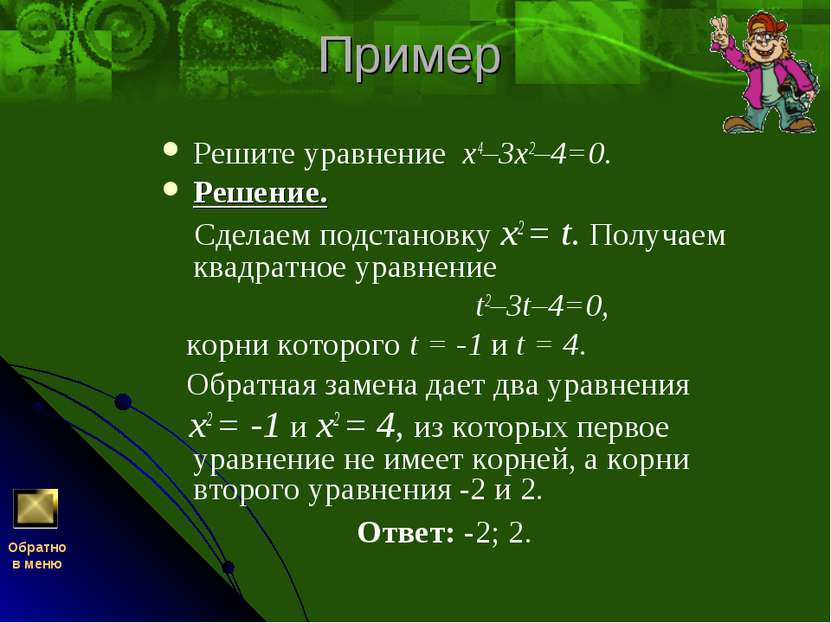 Пример Решите уравнение х4–3х2–4=0. Решение. Сделаем подстановку x2 = t. Полу...
