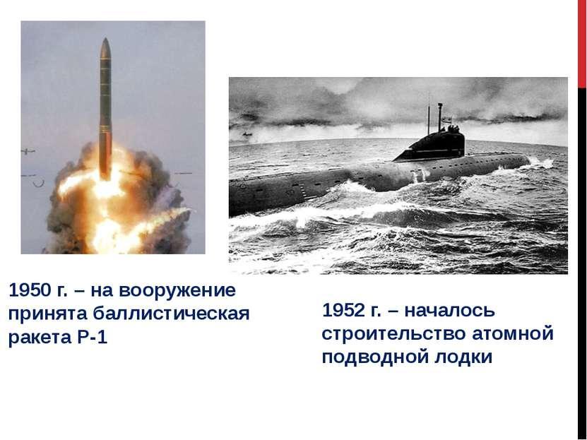 1950 г. – на вооружение принята баллистическая ракета Р-1 1952 г. – началось ...
