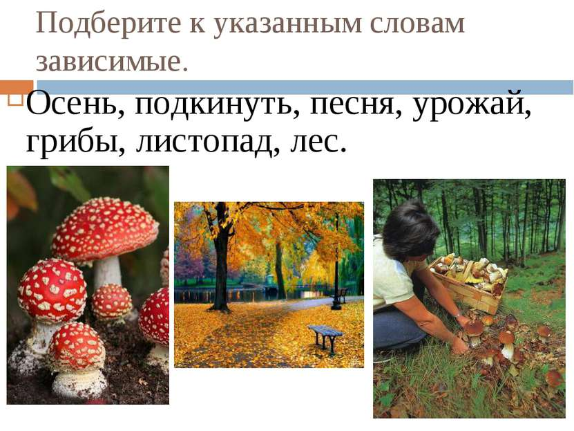 Подберите к указанным словам зависимые. Осень, подкинуть, песня, урожай, гриб...