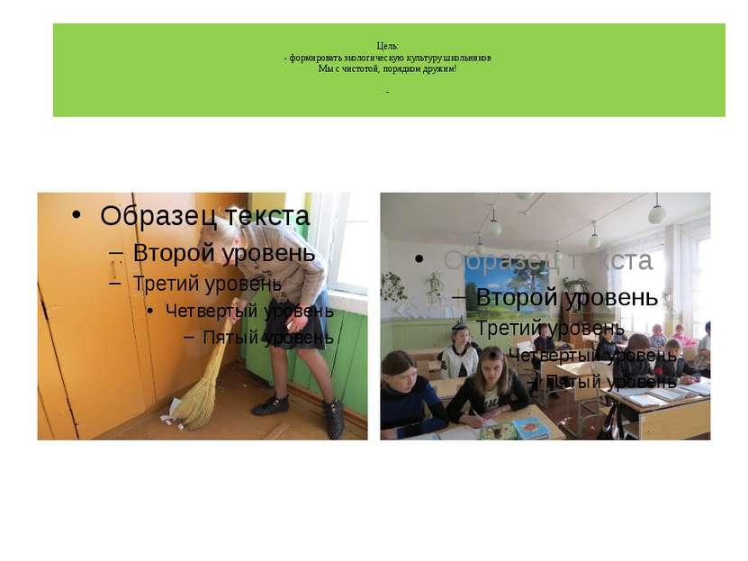 Цель: - формировать экологическую культуру школьников Мы с чистотой, порядком...