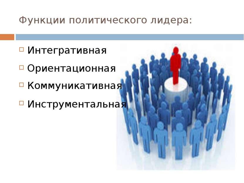 Функции политического лидера: Интегративная Ориентационная Коммуникативная Ин...