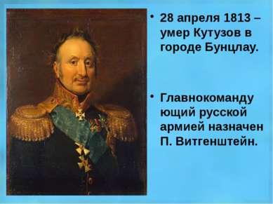 28 апреля 1813 – умер Кутузов в городе Бунцлау. Главнокомандующий русской арм...