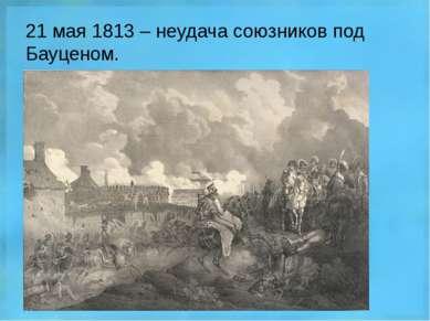 21 мая 1813 – неудача союзников под Бауценом.