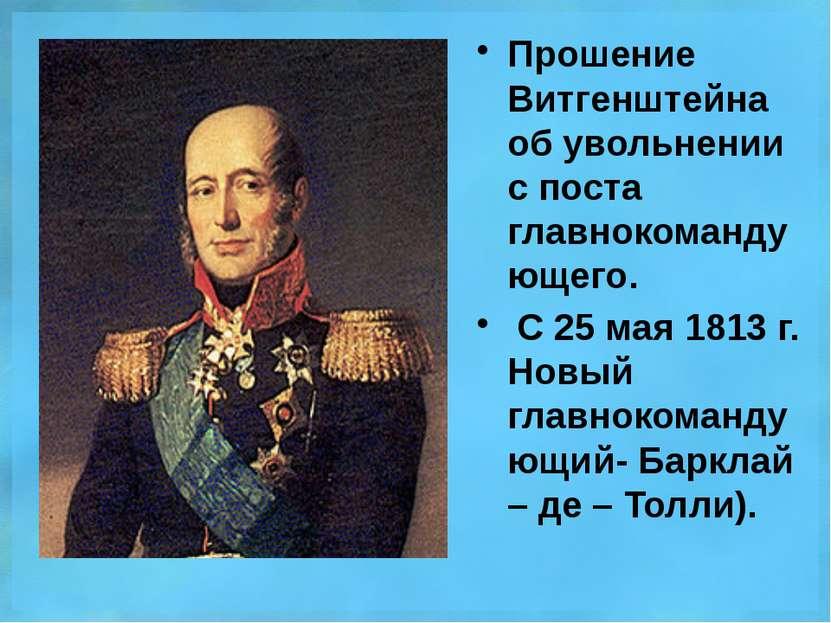 Прошение Витгенштейна об увольнении с поста главнокомандующего. С 25 мая 1813...