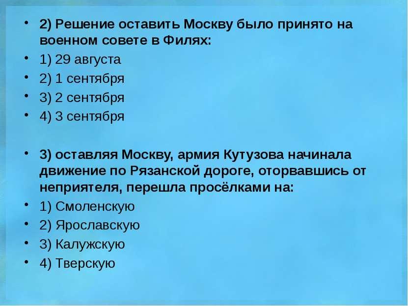 2) Решение оставить Москву было принято на военном совете в Филях: 1) 29 авгу...
