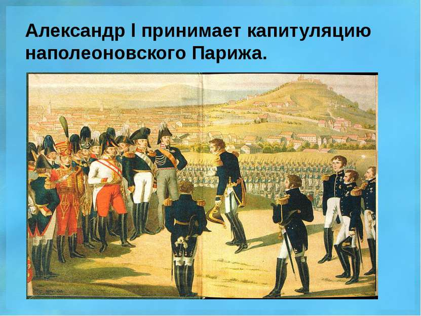 Александр l принимает капитуляцию наполеоновского Парижа.