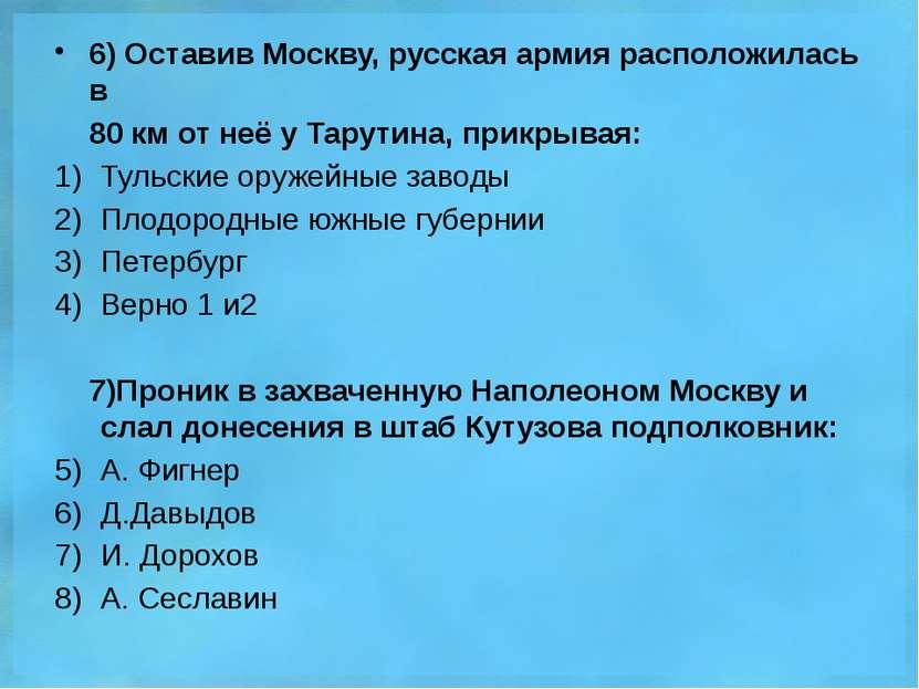 6) Оставив Москву, русская армия расположилась в 80 км от неё у Тарутина, при...