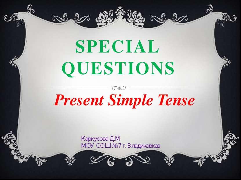 SPECIAL QUESTIONS Present Simple Tense Каркусова Д.М МОУ СОШ №7 г. Владикавказ
