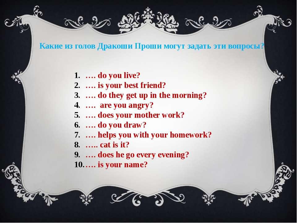 Какие из голов Дракоши Проши могут задать эти вопросы? …. do you live? …. is ...