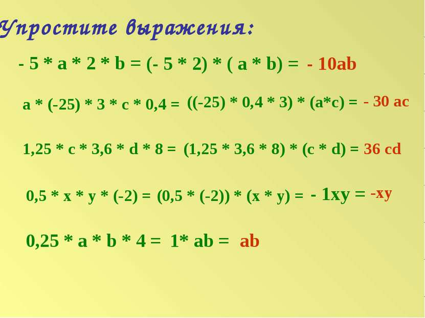 Упростите выражения: - 5 * а * 2 * b = (- 5 * 2) * ( a * b) = - 10ab a * (-25...
