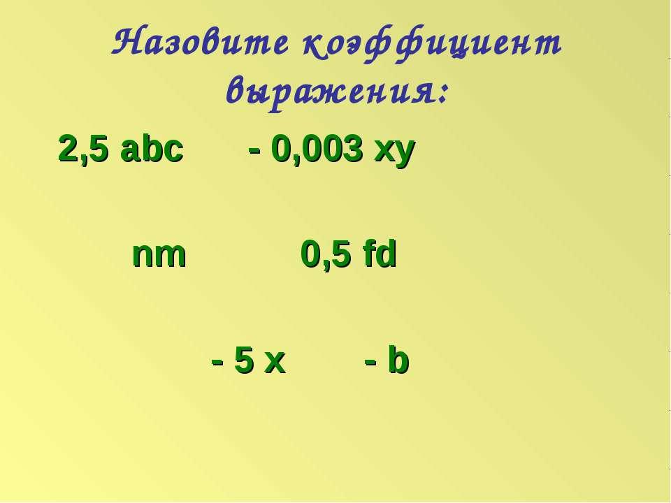 Назовите коэффициент выражения: 2,5 abc - 0,003 xy nm 0,5 fd - 5 x - b