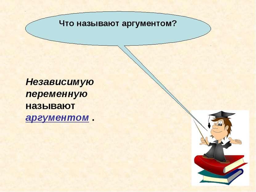 Что называют аргументом? Независимую переменную называют аргументом .