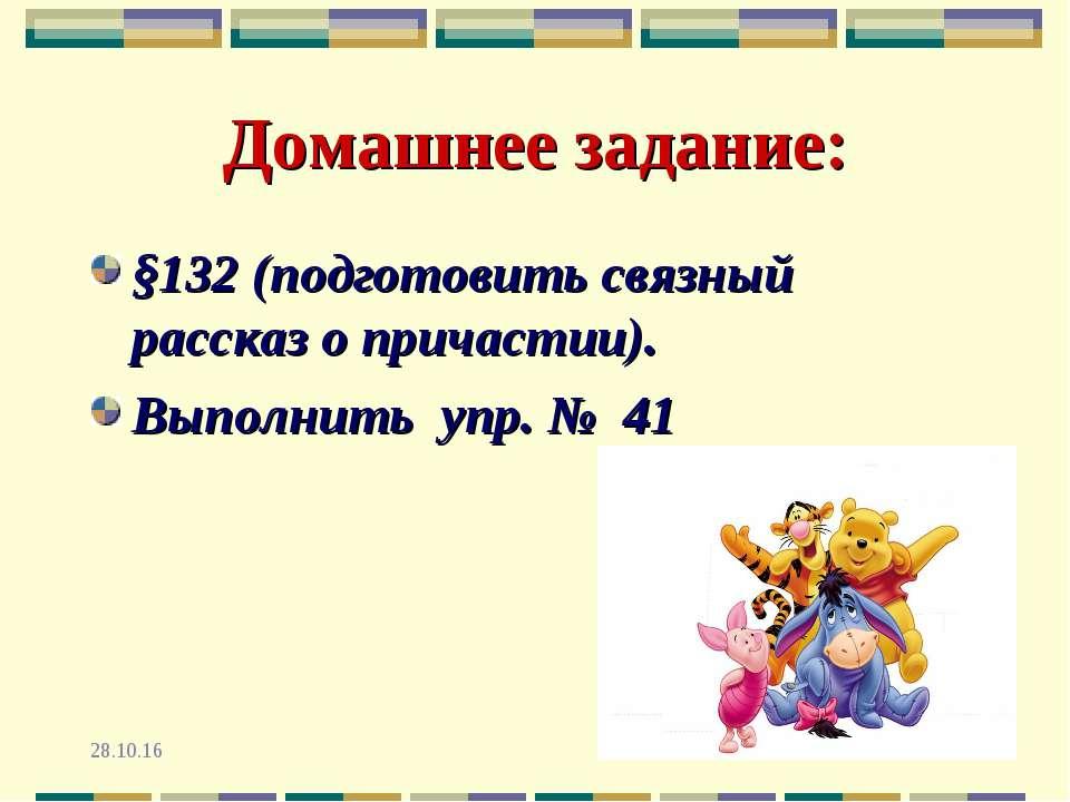 * * Домашнее задание: §132 (подготовить связный рассказ о причастии). Выполни...