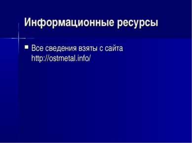 Информационные ресурсы Все сведения взяты с сайта http://ostmetal.info/
